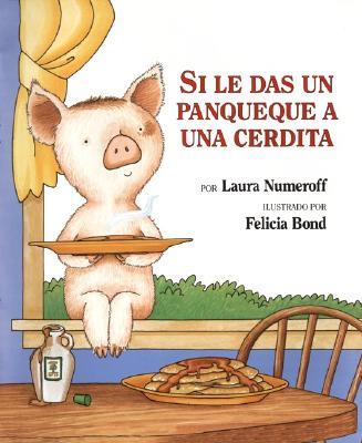 Si le Das un Panqueque a una Cerdita /If You Give a Pig a Pancake By Numeroff, Laura Joffe/ Bond, Felicia (ILT)/ Mlawer, Teresa (TRN)/ Mlawer, Teresa